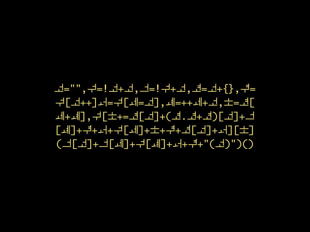 """ᅺ="""""""",ᅻ=!ᅺ+ᅺ,ᅼ=!ᅻ+ᅺ,ᅽ=ᅺ+{},ᅾ= ᅻ[ᅺ++]ᅿ=ᅻ[ᆀ=ᅺ],ᆁ=+..."""