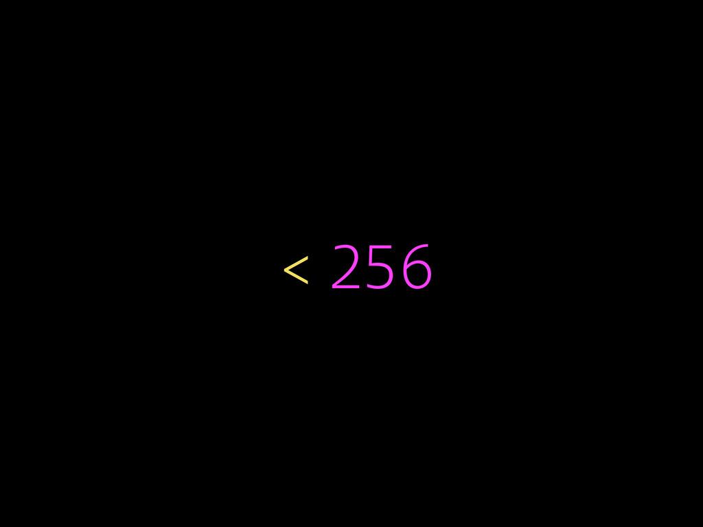 < 256