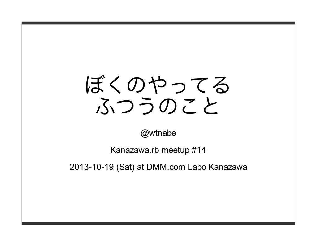 ぼくのやってる ふつうのこと @wtnabe Kanazawa.rb meetup #14 2...