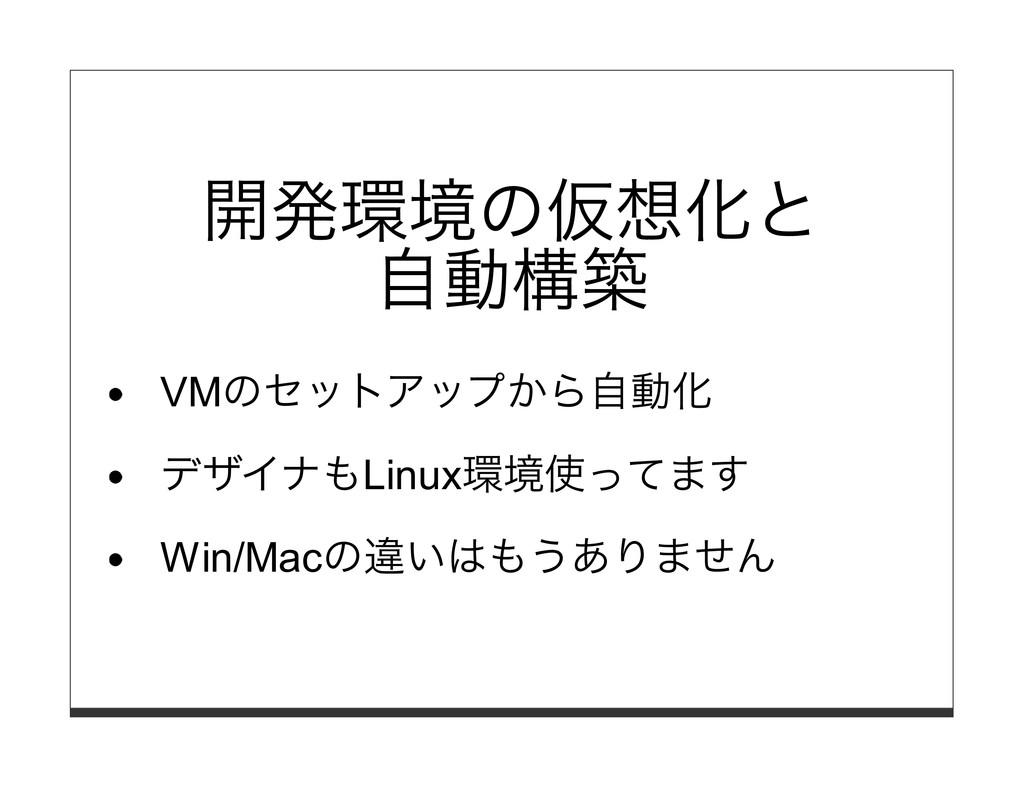 開発環境の仮想化と ⾃動構築 VMのセットアップから⾃動化 デザイナもLinux環境使ってます...