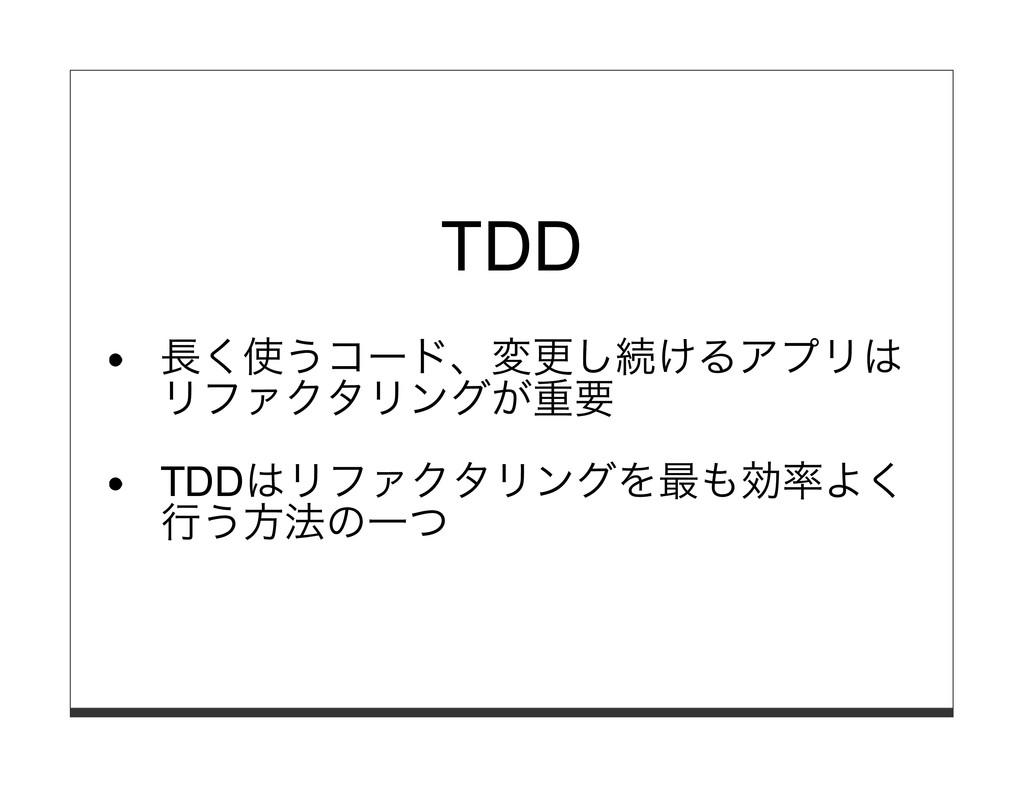 TDD ⻑く使うコード、変更し続けるアプリは リファクタリングが重要 TDDはリファクタリング...