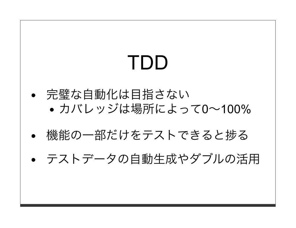 TDD 完璧な⾃動化は⽬指さない カバレッジは場所によって0〜100% 機能の⼀部だけをテスト...