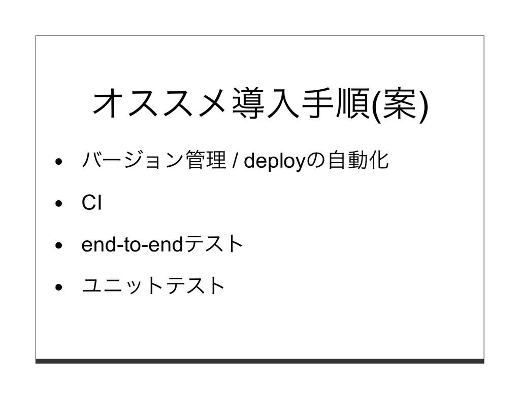 オススメ導⼊⼿順(案) バージョン管理 / deployの⾃動化 CI end-to-endテ...
