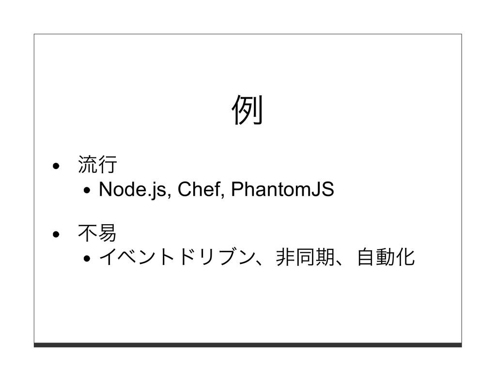 例 流⾏ Node.js, Chef, PhantomJS 不易 イベントドリブン、⾮同期、⾃...