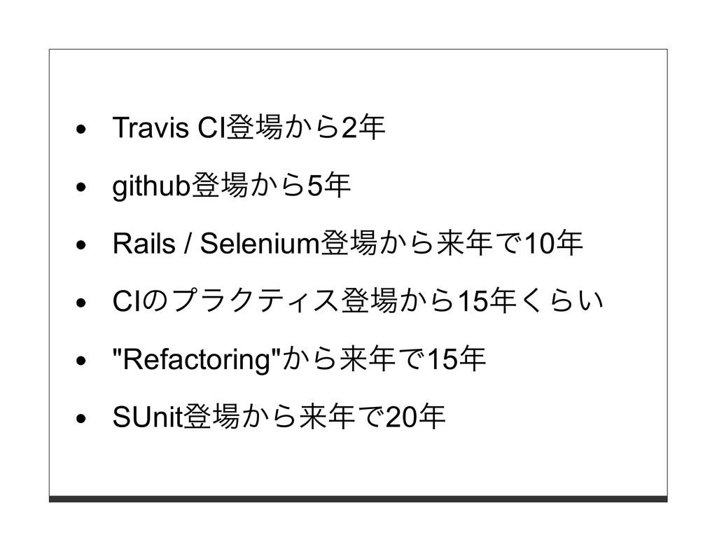 Travis CI登場から2年 github登場から5年 Rails / Selenium登場...