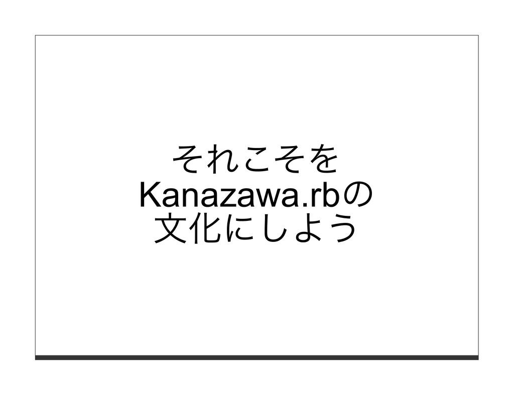 それこそを Kanazawa.rbの ⽂化にしよう