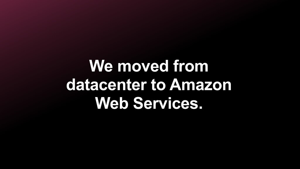 We moved from datacenter to Amazon Web Services.