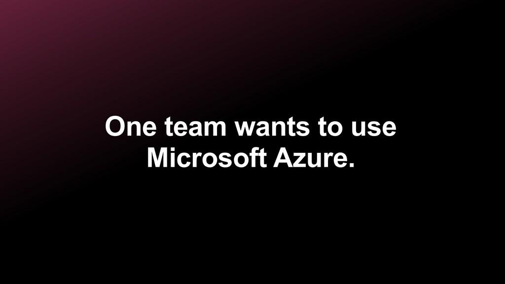 One team wants to use Microsoft Azure.