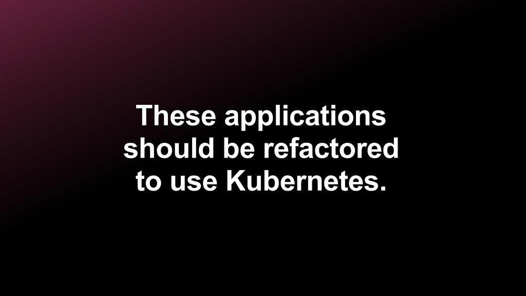 These applications should be refactored to use ...