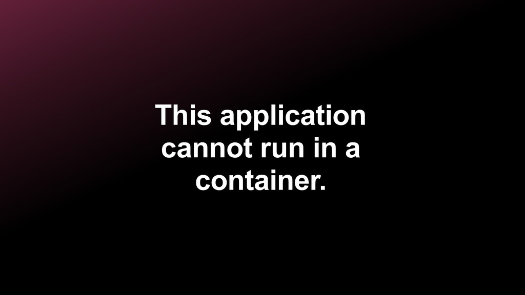 This application cannot run in a container.