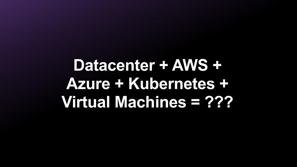 Datacenter + AWS + Azure + Kubernetes + Virtual...