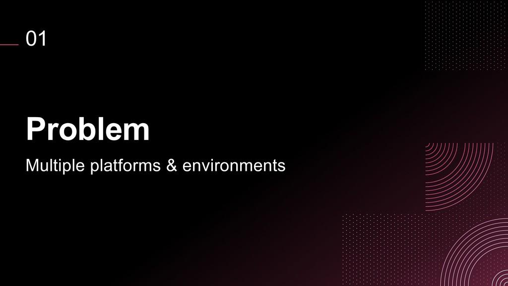 01 Problem Multiple platforms & environments