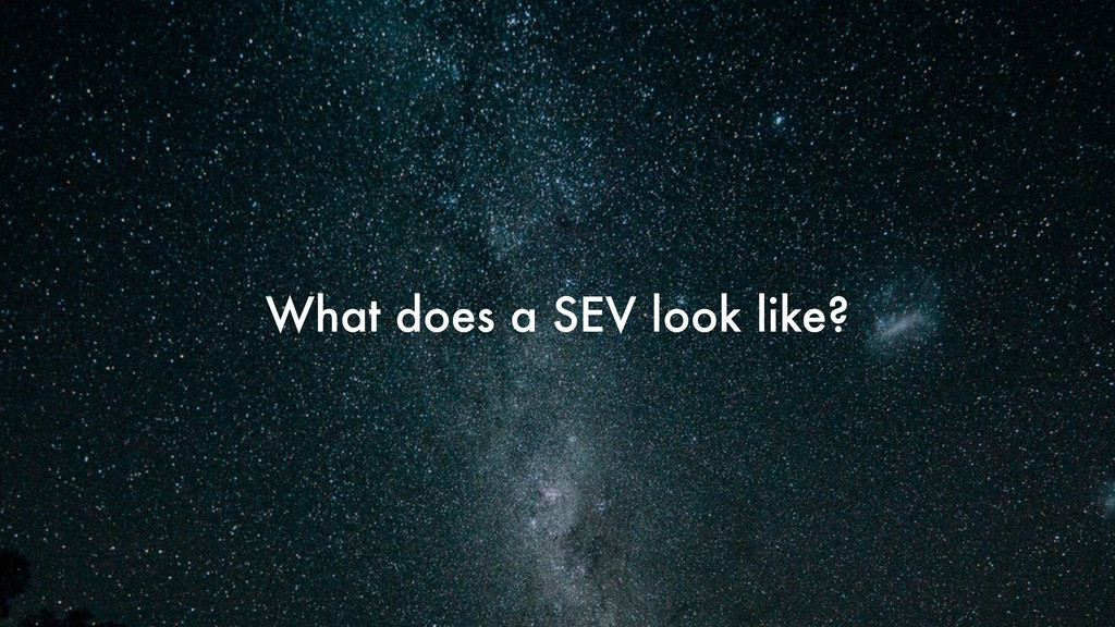 What does a SEV look like?