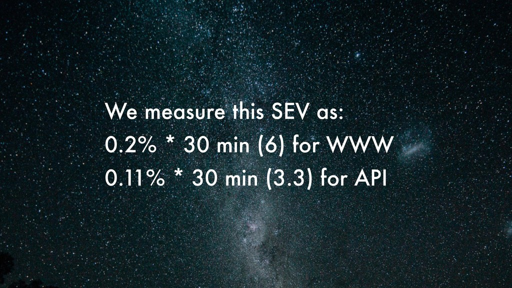 We measure this SEV as: 0.2% * 30 min (6) for W...