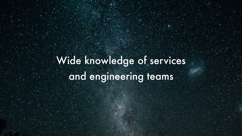 Wide knowledge of services and engineering teams