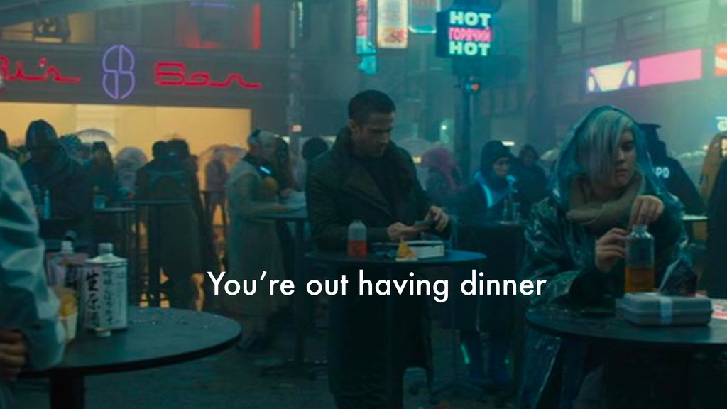 You're out having dinner