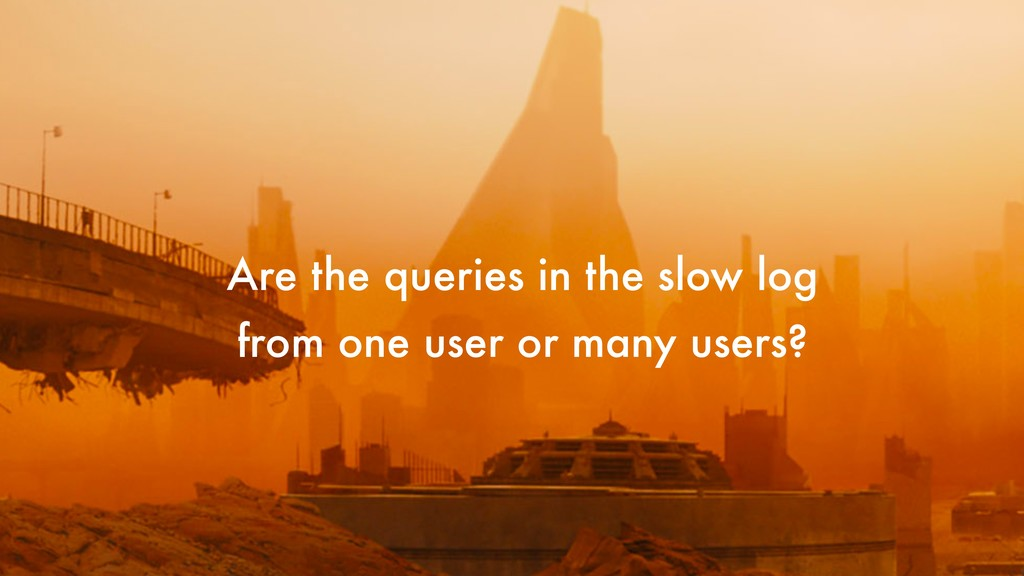 Are the queries in the slow log from one user o...