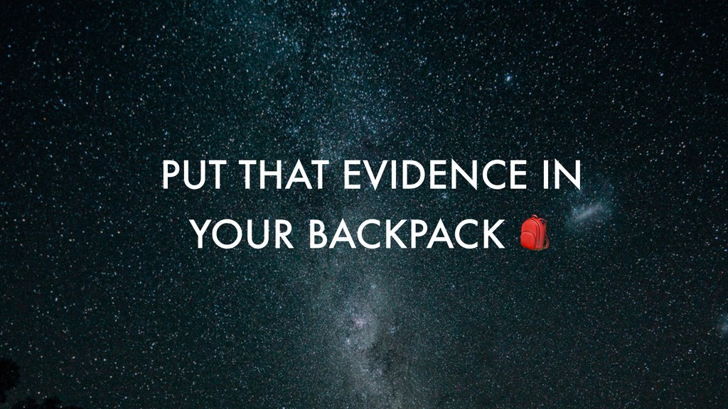 PUT THAT EVIDENCE IN YOUR BACKPACK