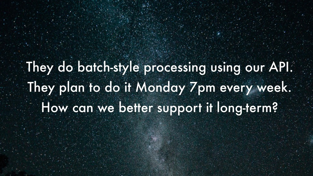 They do batch-style processing using our API. T...