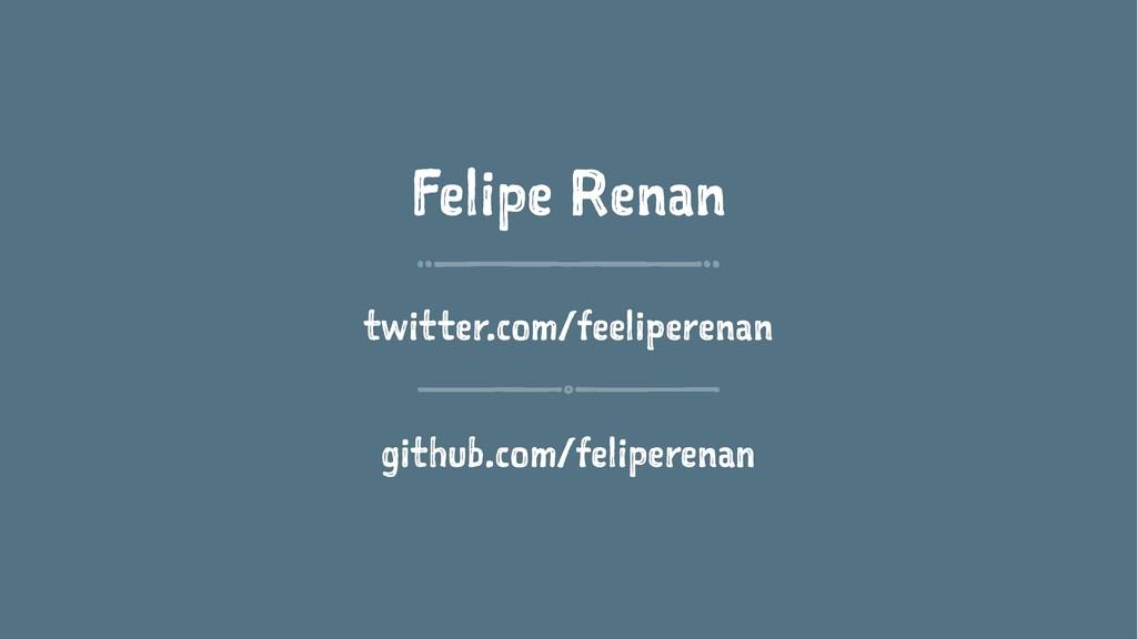Felipe Renan twitter.com/feeliperenan github.co...