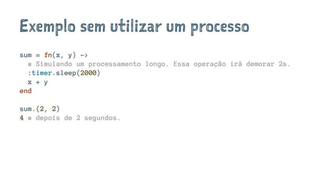 Exemplo sem utilizar um processo sum = fn(x, y)...