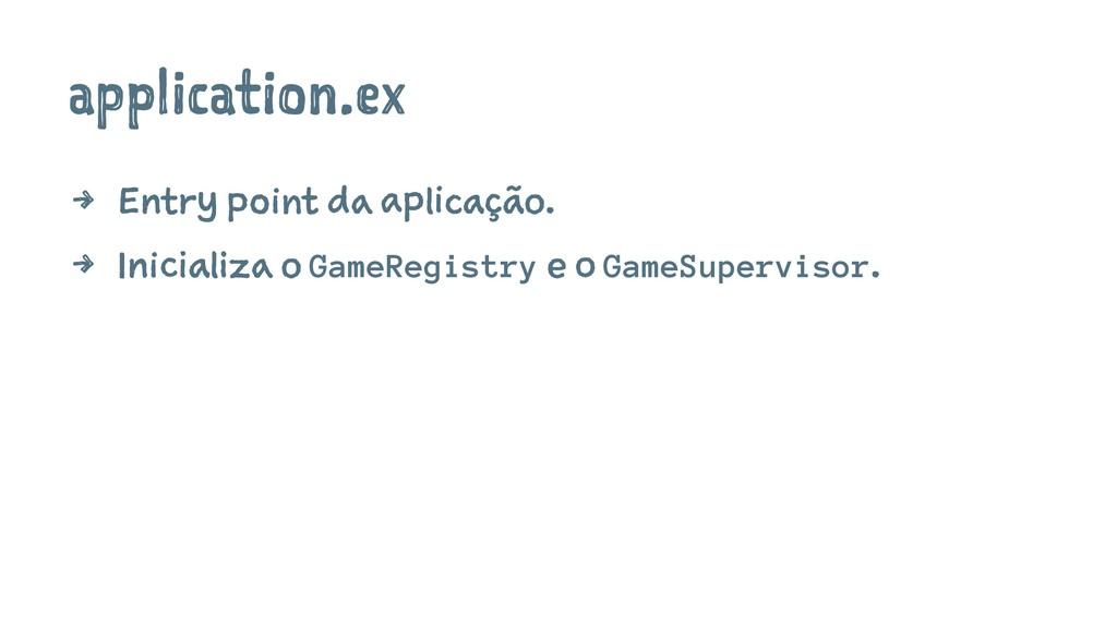 application.ex 4 Entry point da aplicação. 4 In...
