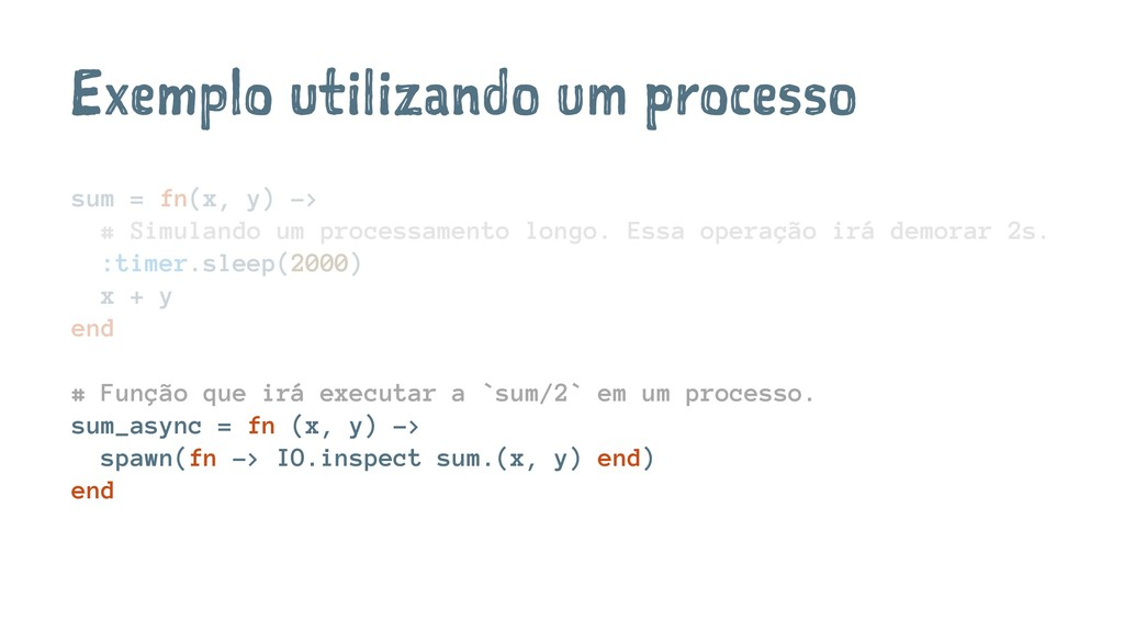 Exemplo utilizando um processo sum = fn(x, y) -...