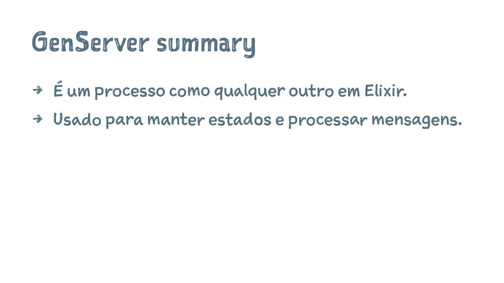 GenServer summary 4 É um processo como qualquer...