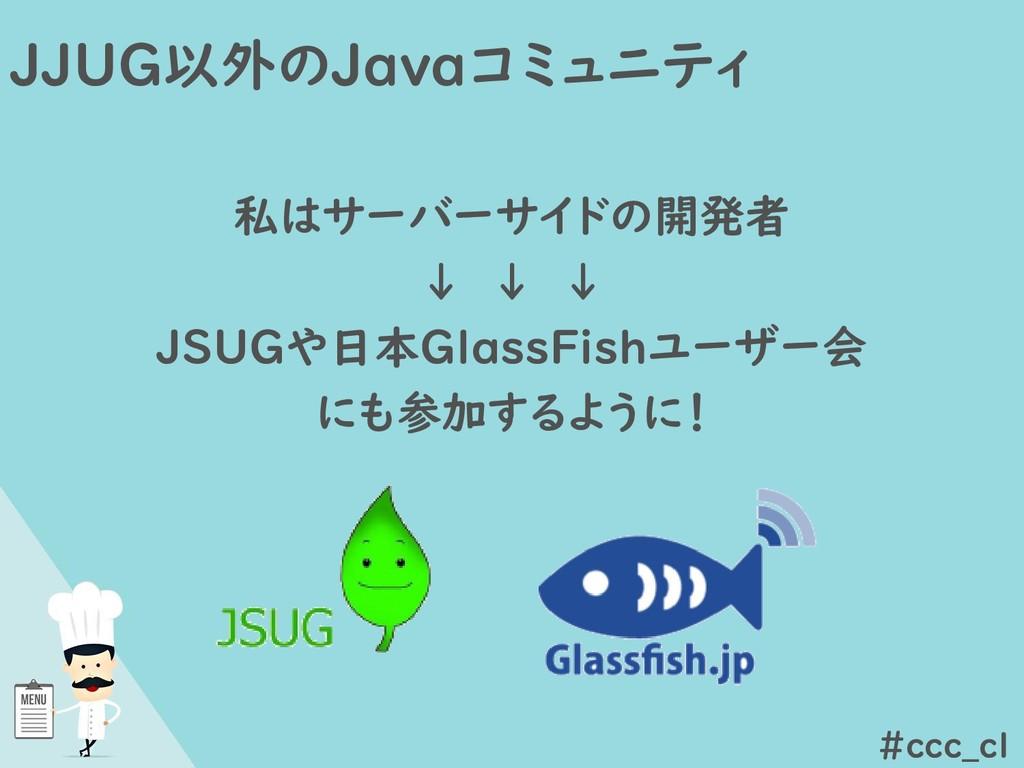 JJUG以外のJavaコミュニティ 私はサーバーサイドの開発者 ↓ ↓ ↓ JSUGや日本Gl...