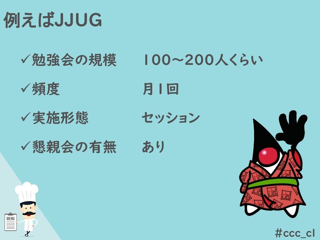 例えばJJUG #ccc_cl ✓勉強会の規模 ✓頻度 ✓実施形態 ✓懇親会の有無 100~2...