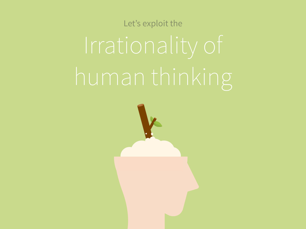 Irrationality of human thinking Let's exploit t...