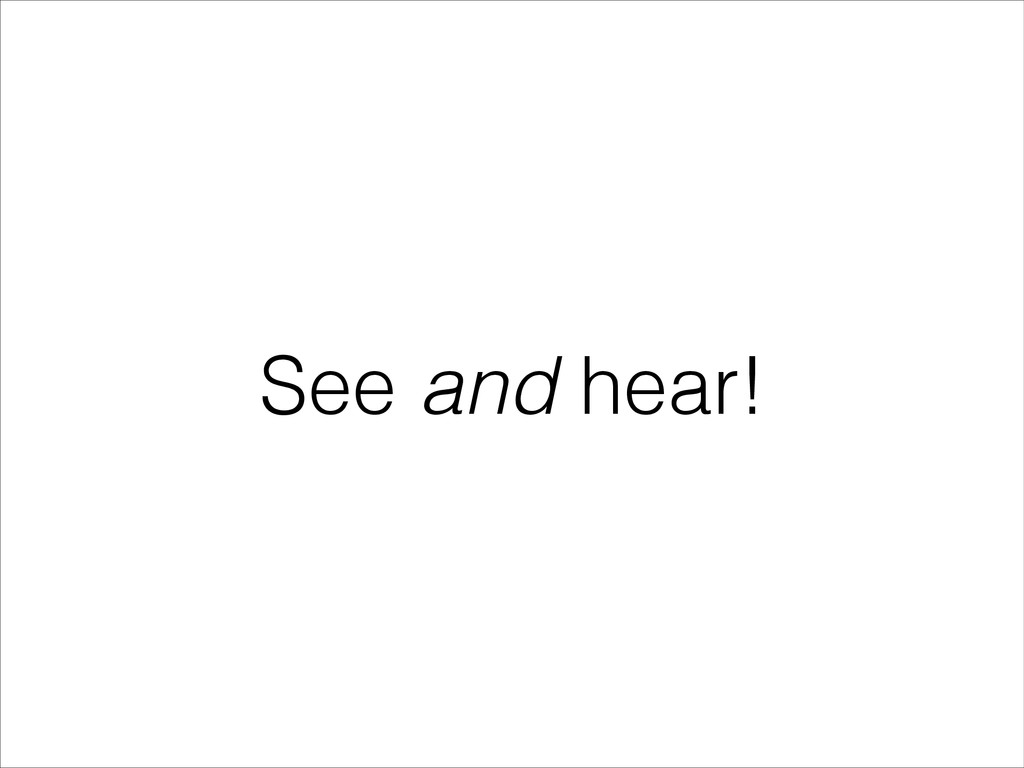 See and hear!