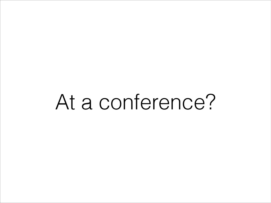 At a conference?