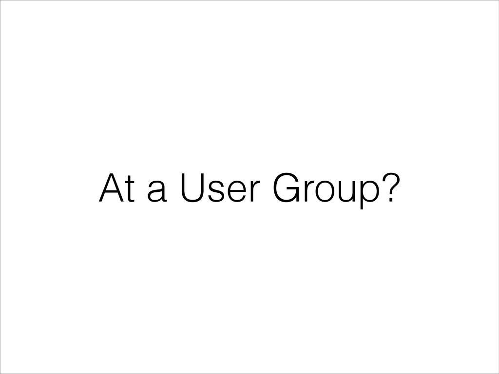 At a User Group?