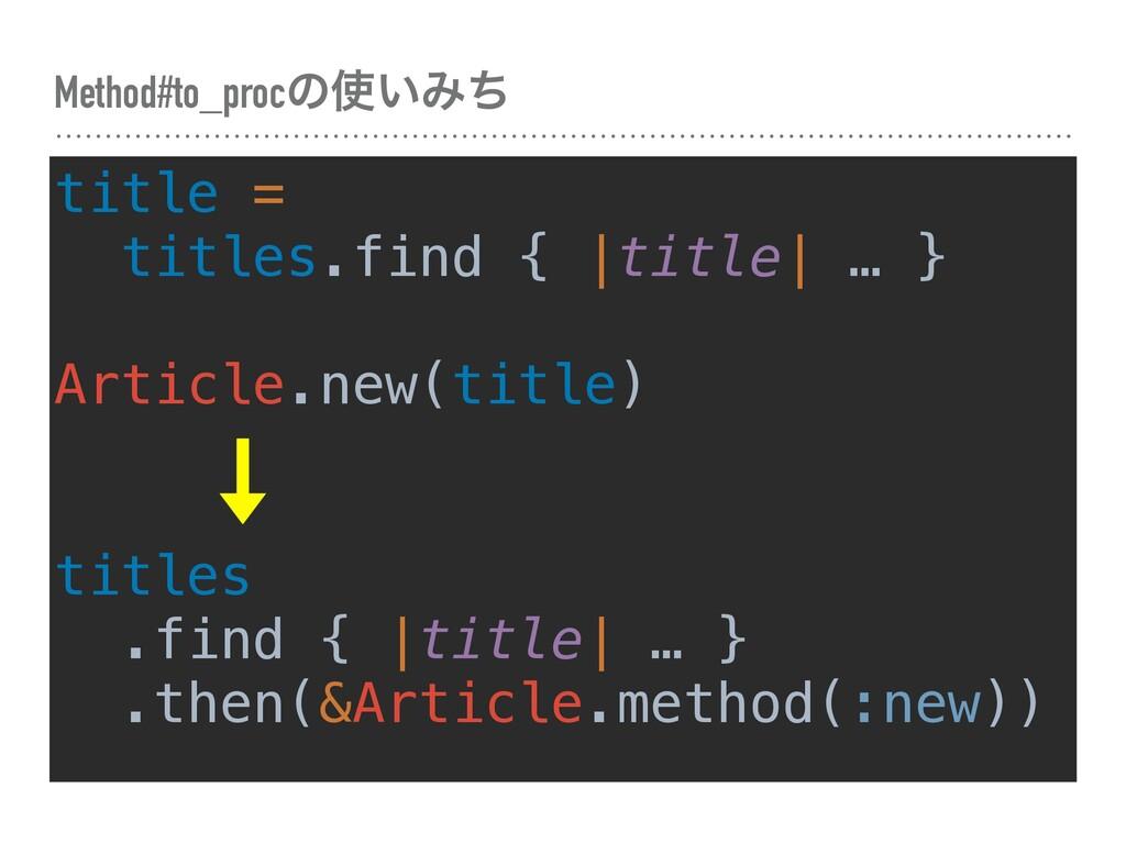 Method#to_procͷ͍Έͪ title = titles.find { |titl...