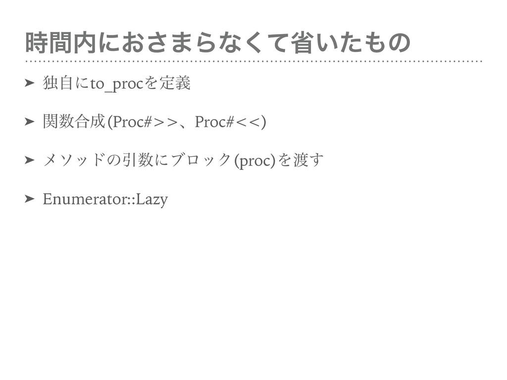 ؒʹ͓͞·Βͳͯ͘ল͍ͨͷ ➤ ಠࣗʹto_procΛఆٛ ➤ ؔ߹(Proc#>>...