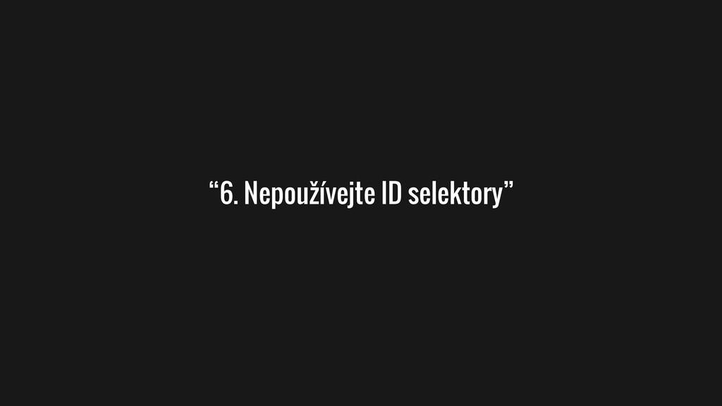 """""""6. Nepoužívejte ID selektory"""""""