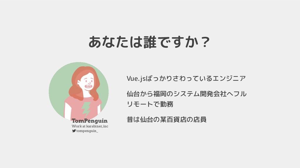 あなたは誰ですか? Vue.jsばっかりさわっているエンジニア 仙台から福岡のシステム開発会社...