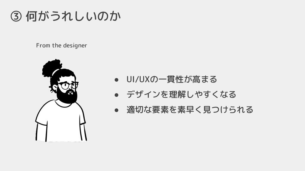 From the designer ③ 何がうれしいのか ● UI/UXの一貫性が高まる ● ...