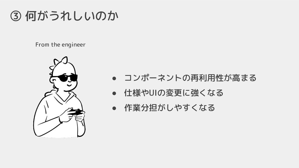From the engineer ③ 何がうれしいのか ● コンポーネントの再利用性が高まる...
