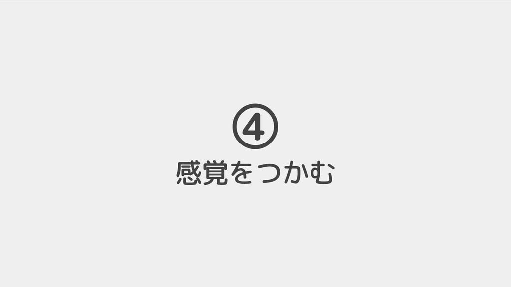 ④ 感覚をつかむ