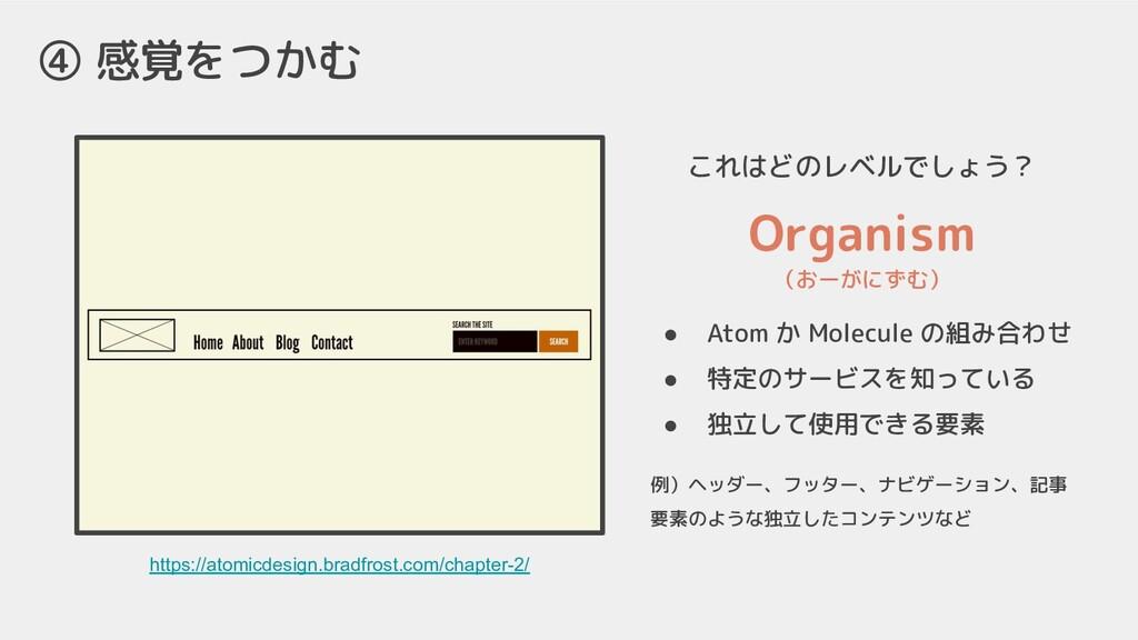 ④ 感覚をつかむ これはどのレベルでしょう? https://atomicdesign.bra...