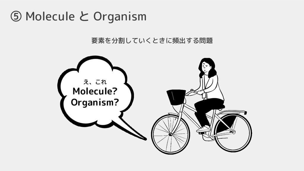 ⑤ Molecule と Organism 要素を分割していくときに頻出する問題 え、これ M...