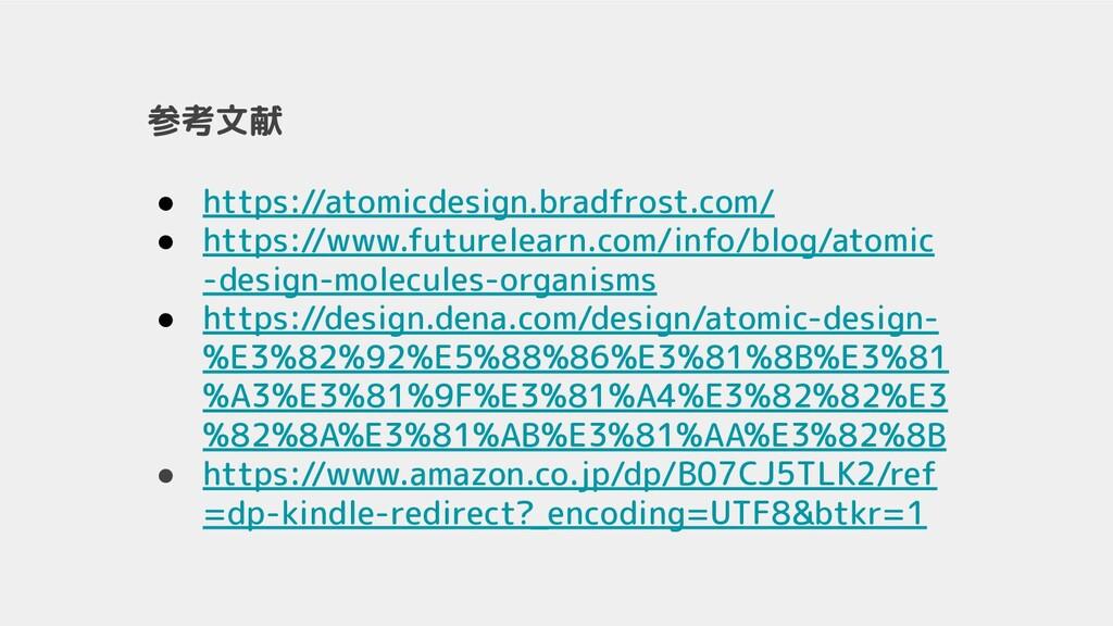 参考文献 ● https://atomicdesign.bradfrost.com/ ● ht...