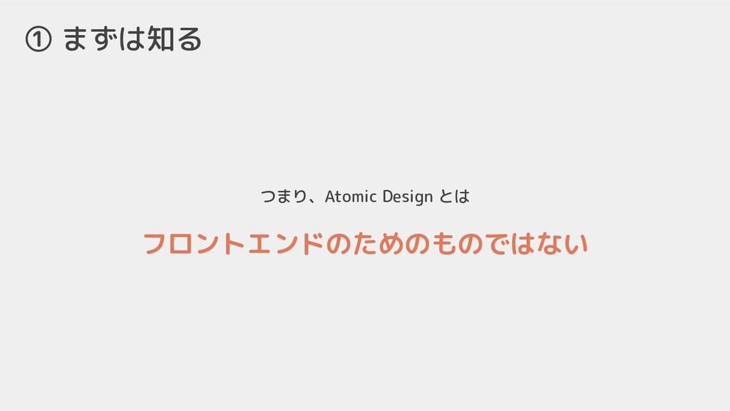 つまり、Atomic Design とは フロントエンドのためのものではない ① まずは知る