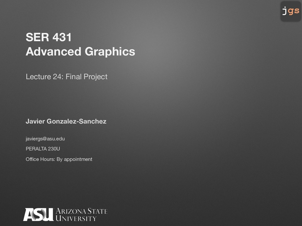 jgs SER 431 Advanced Graphics Lecture 24: Final...