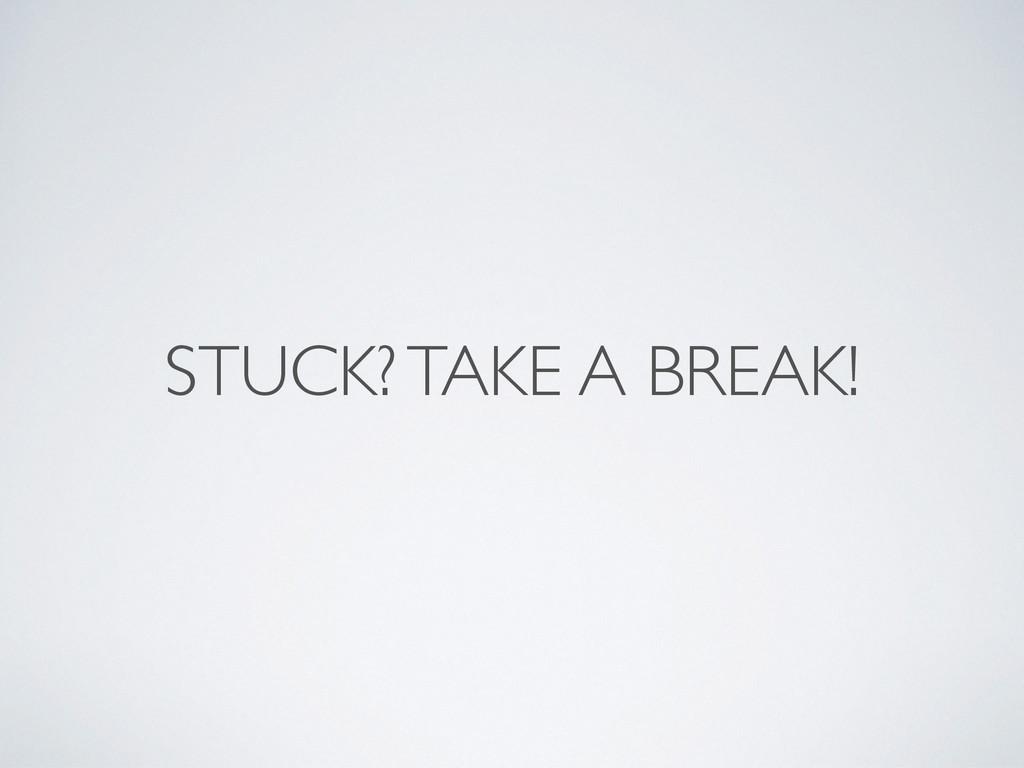 STUCK? TAKE A BREAK!