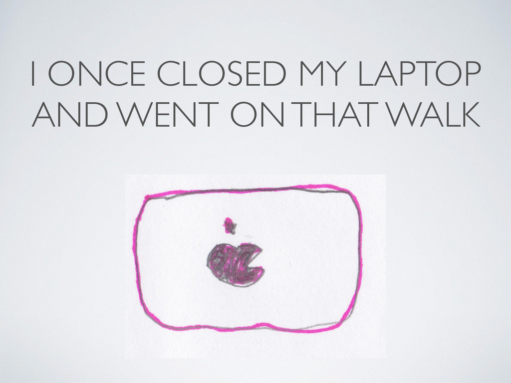 I ONCE CLOSED MY LAPTOP AND WENT ON THAT WALK