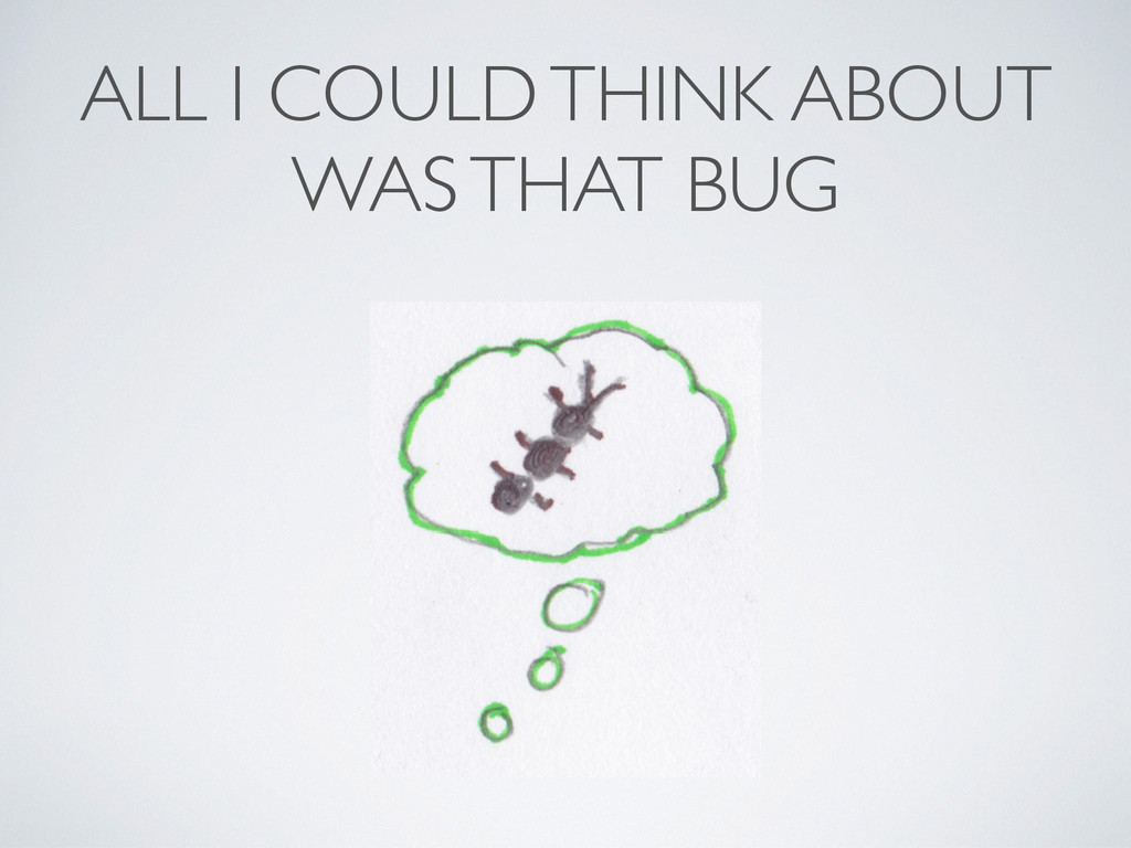 ALL I COULD THINK ABOUT WAS THAT BUG