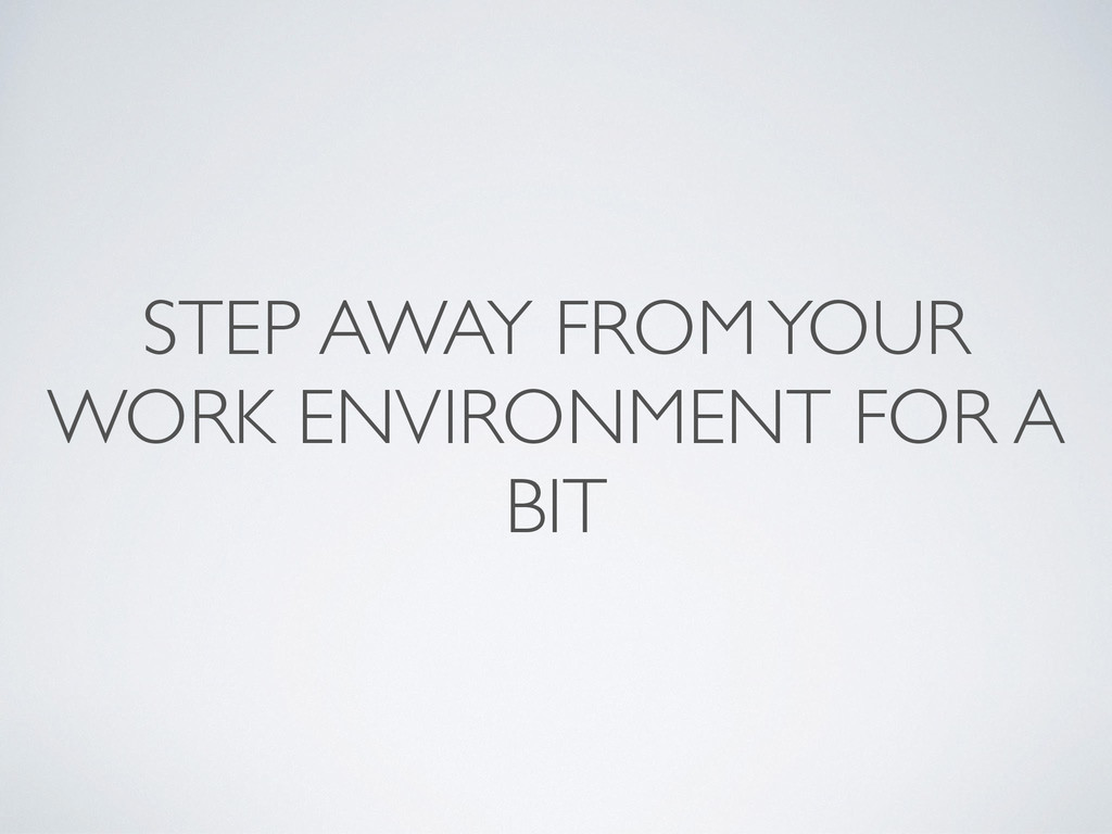 STEP AWAY FROM YOUR WORK ENVIRONMENT FOR A BIT
